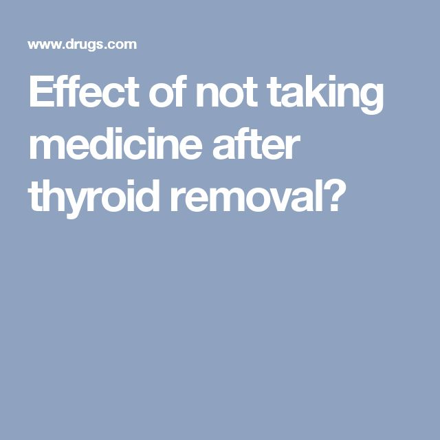 Effect of not taking medicine after thyroid removal?