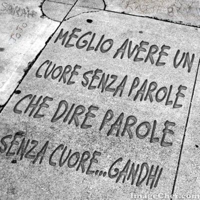 """Meglio avere un cuore senza parole che dire parole senza cuore."" ...""Better to have a heart without words, than words with no heart"" - Gandhi"