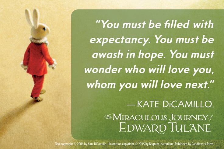 """""""You must be filled with expectancy. You must be awash in hope. You must wonder who will love you, whom you will love next."""" - Kate DiCamillo, The Miraculous Journey of Edward Tulane"""