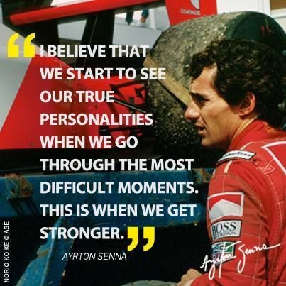 """""""I believe that we start to see our true personalities when we go through the most difficult moments. This is when we get stronger"""" - Ayrton Senna da Silva"""