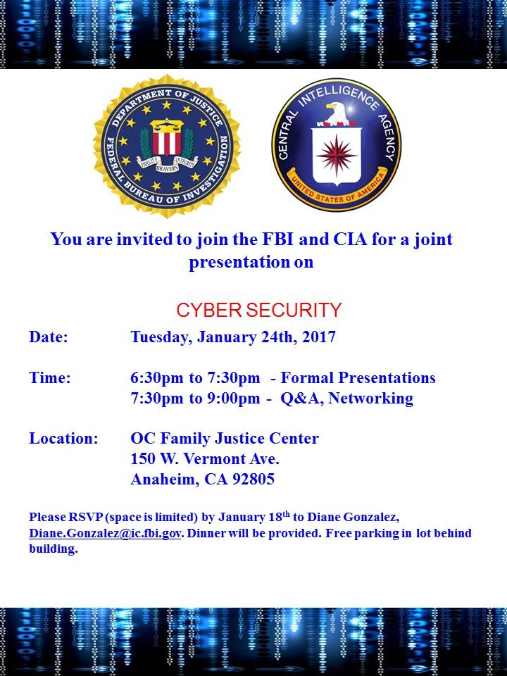 The FBI & CIA would like to formally invite you to attend a joint information session on Cyber Security held in the Los Angeles area on Tuesday, January 24, 2017 @ OC Family Justice Center 150 W. Vermont Ave. Anaheim, CA 92805. You will have a unique opportunity to hear from cyber experts from both agencies. In addition, you will learn about current cyber program jobs and career paths within the FBI and CIA. Please RSVP by January 18th to Diane Gonzalez Diane.Gonzalez@ic.fbi.gov