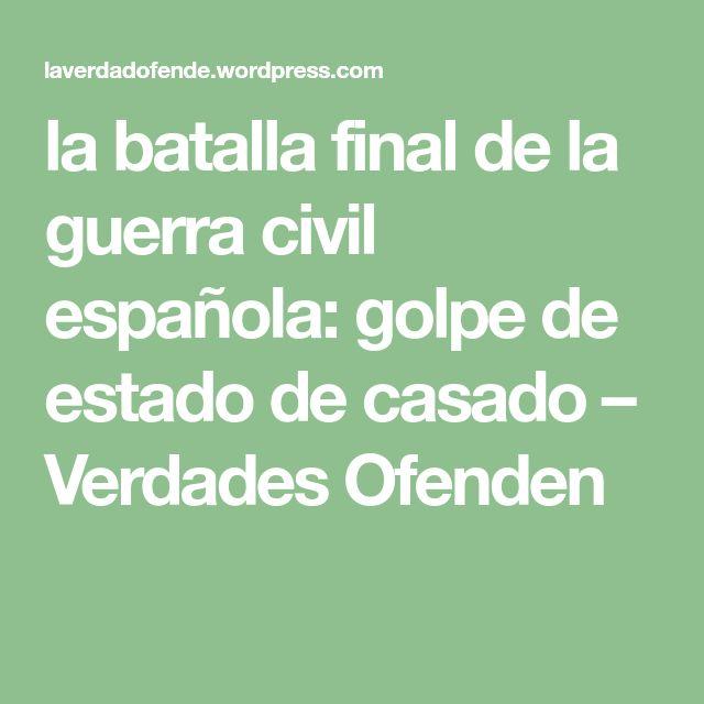 la batalla final de la guerra civil española: golpe de estado de casado – Verdades Ofenden