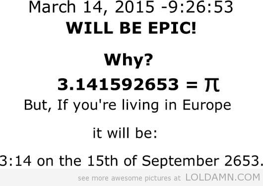 March 14, 2015 -9:26:53 WILL BE EPIC. Why? 3.141592653=PI