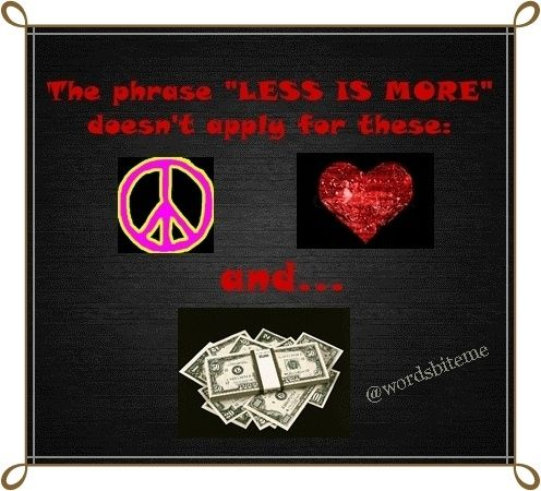 "The phrase ""Less Is More"" doesn't apply for peace, love and... MONEY!!!! #quote #quotation"