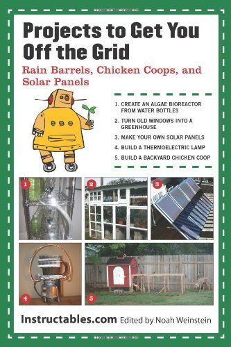 Projects to Get You Off the Grid: Rain Barrels, Chicken Coops, and Solar Panels by Instructables.com,http://www.amazon.com/dp/1620871645/ref=cm_sw_r_pi_dp_sEf2sb0ZP368RC5E
