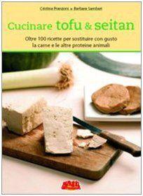 Cucinare tofu & seitan. Oltre 100 ricette per sostituire con gusto la carne e le altre proteine animali (Cristina Franzoni)