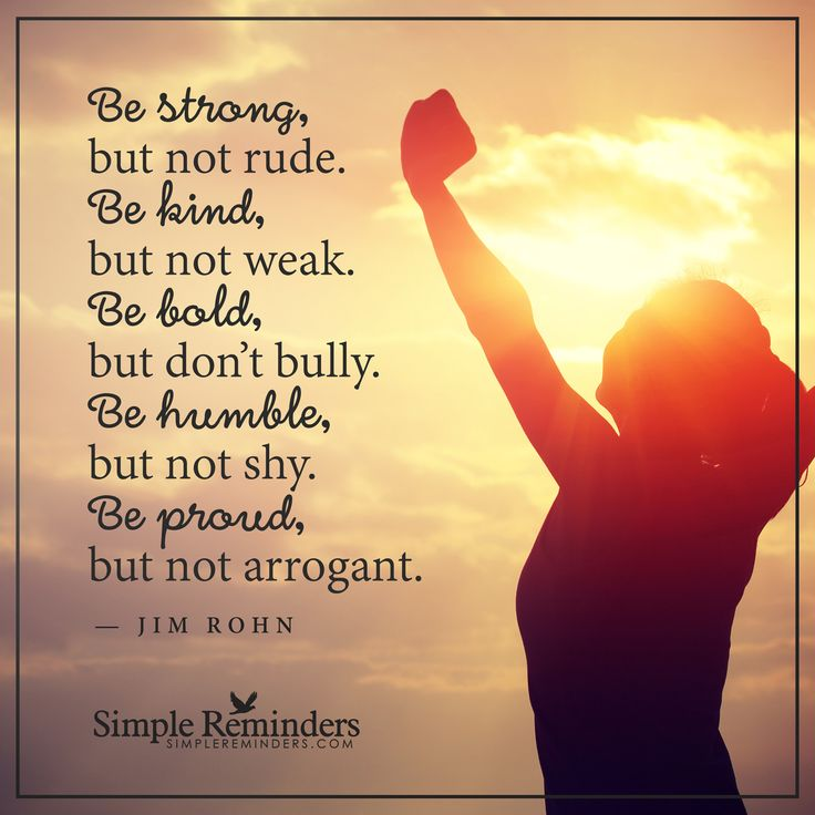 Be strong Be strong, but not rude. Be kind, but not weak. Be bold, but don't bully. Be humble, but not shy. Be proud, but not arrogant. — Jim Rohn