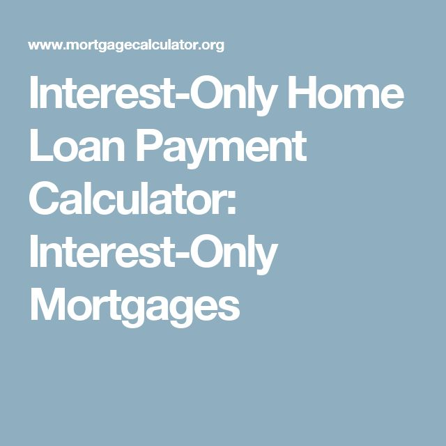 Interest-Only Home Loan Payment Calculator: Interest-Only Mortgages