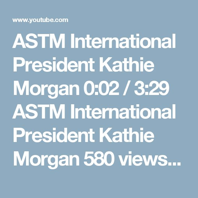 ASTM International President Kathie Morgan   0:02 / 3:29 ASTM International President Kathie Morgan  580 views 3 days ago Having taken on the role of ASTM president effective February 1, 2017, Kathie Morgan discusses the importance of standards, ASTM's platforms and services, committees for new and emerging industries, and the role that members worldwide play in continuing the success of ASTM International.