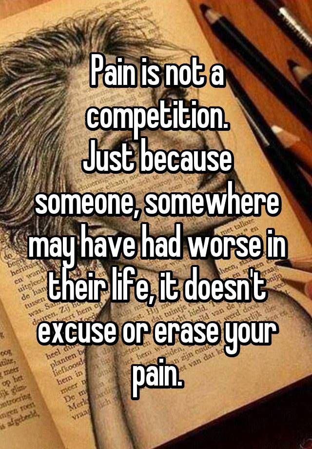 """""""Pain is not a competition. Just because someone, somewhere may have had worse in their life, it doesn't excuse or erase your pain."""""""
