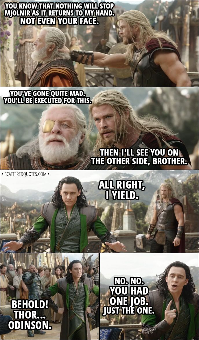 Quote from Thor: Ragnarok (2017) │  (Loki pretends to be Odin) Thor: You're really gonna make me do it? Loki: Do what? Thor: You know that nothing will stop Mjolnir as it returns to my hand. Not even your face. Loki: You've gone quite mad. You'll be executed for this. Thor: Then I'll see you on the other side, brother. Loki: All right, I yield. (changes back to himself) Executioner: Behold! Thor... Odinson. Loki: No. No. You had one job. Just the one. │ #Thor #Marvel #Quotes
