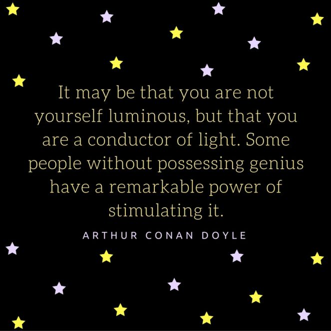 """""""It may be that you are not yourself luminous, but that you are a conductor of light. Some people without possessing genius have a remarkable power of stimulating it."""" -Sir Arthur Conan Doyle"""