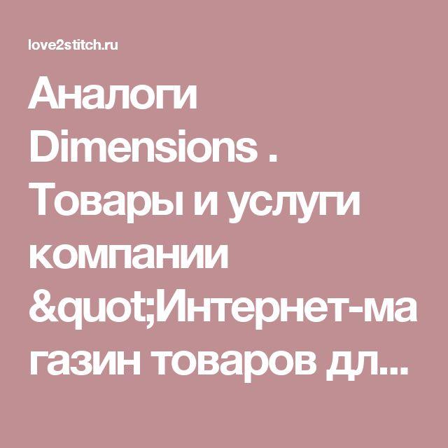 """Аналоги Dimensions .  Товары и услуги компании """"Интернет-магазин товаров для вышивки Love2stitch """""""