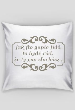 """Kocham Śląsk: Poszewka na poduszkę Jasiek z aplikacją """"Jak fto gupie fulŏ, to bydź rŏd, że ty yno słuchŏsz..."""""""