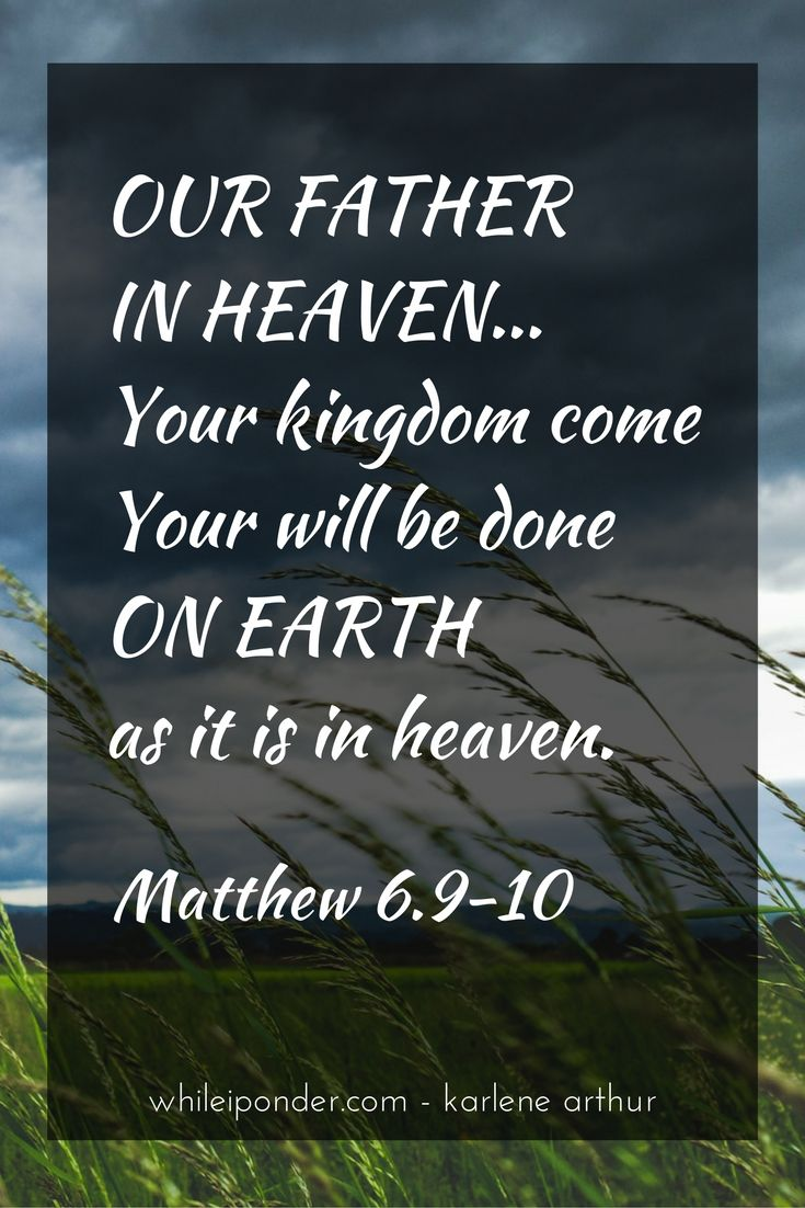 Our Father in heaven...Your kingdom come, Your will be done on earth as it is in heaven. Matthew 6.9-10 #whileiponder #Bible