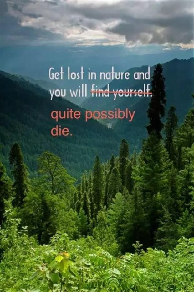 Don't get lost in nature. Get lost in nature and you will find yourself, cross that out, you will quite possibly die. Camping and hiking GPS, compass