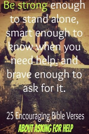 Be strong enough to stand alone, smart enough to know when you need help, and brave enough to ask for it. Ziad K. Abdelnour! Check Out 25 Encouraging Bible Quotes About Asking For Help
