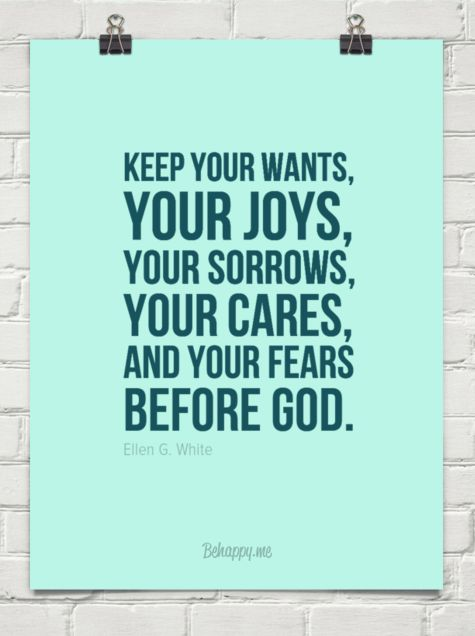 Keep your wants, your joys, your sorrows, your cares, and your fears before god. by Ellen G. White #57021