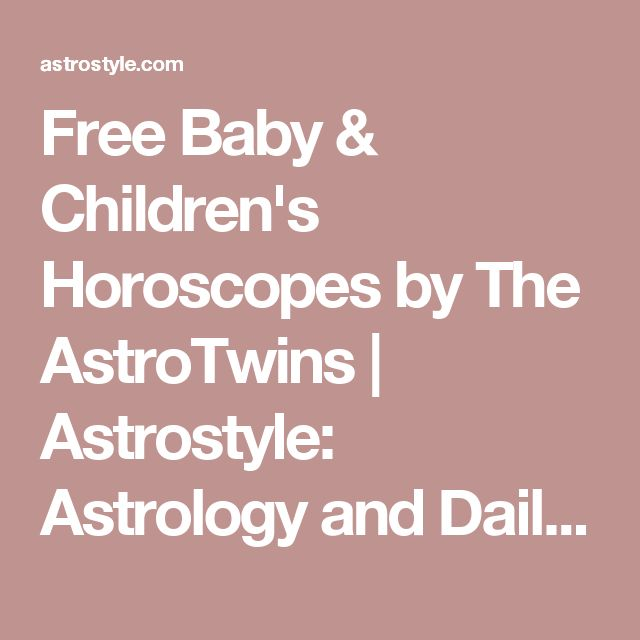 Free Baby & Children's Horoscopes by The AstroTwins | Astrostyle: Astrology and Daily, Weekly, Monthly Horoscopes by The AstroTwins
