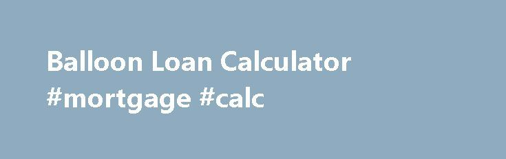 Balloon Loan Calculator #mortgage #calc http://mortgage.remmont.com/balloon-loan-calculator-mortgage-calc/  #balloon mortgage calculator # Balloon Payment CalculatorWith Payment Schedule For that feature, please use the Time Value of Money Calculator. This calculator will support balloon loans and you ll be able to set origination date, payment dates and balloon date to any date desired. If you click on above link, scroll down the page and please see tutorial nos. 7 and 8: Balloon Payment…