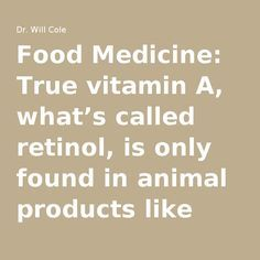 Food Medicine: True vitamin A, what's called retinol, is only found in animal products like fish, shellfish, fermented cod liver oil, liver and butterfat from grass-fed cows.
