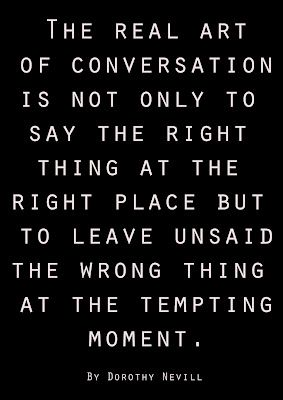 The real art of conversation is not only to say the right thing at the right place but to leave unsaid the wrong thing at the tempting moment. ~Dorothy Nevill.