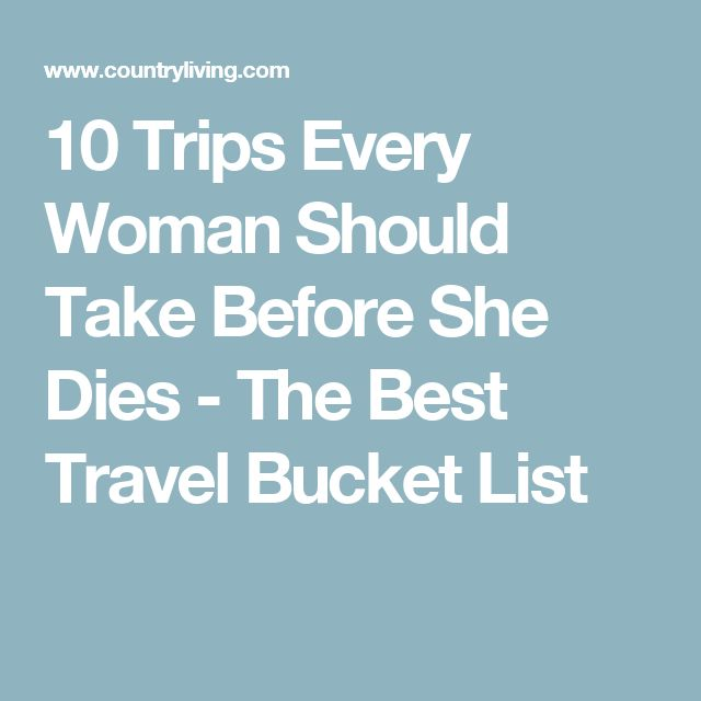 10 Trips Every Woman Should Take Before She Dies - The Best Travel Bucket List