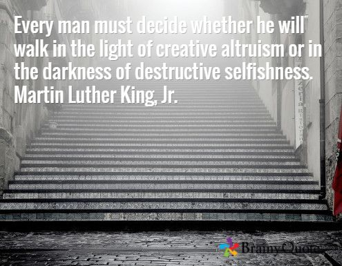 Every man must decide whether he will walk in the light of creative altruism or in the darkness of destructive selfishness. Martin Luther King, Jr.