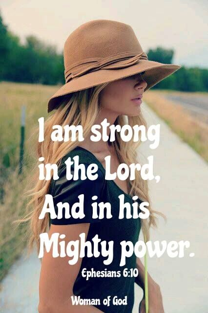 I am strong in the Lord and in His mighty power.  Ephesians 6:10: