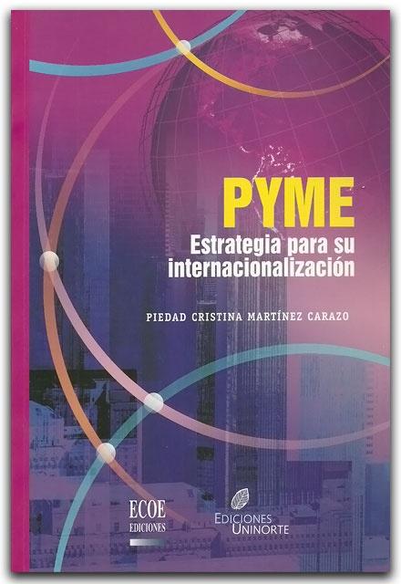 Pyme, estrategia para su internacionalización– Piedad Cristina Martínez Carazo– Universidad del Norte    http://www.librosyeditores.com/tiendalemoine/finanzas/2069-pyme-estrategia-para-su-internacionalizacion.html    Editores y distribuidores.