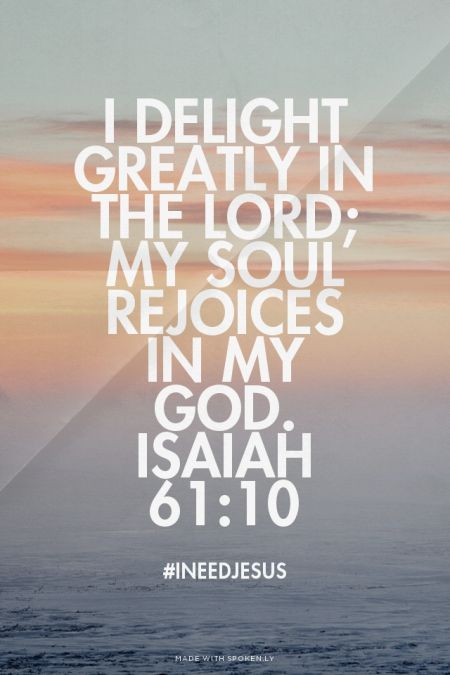 I delight greatly in the Lord; my soul rejoices in my God. Isaiah 61:10 - #INeedJesus | Kim made this with Spoken.ly