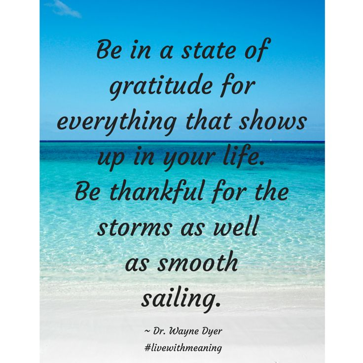 Be in a state of gratitude for everything that shows up in your life.  Be thankful for the storms as well as smooth sailing.