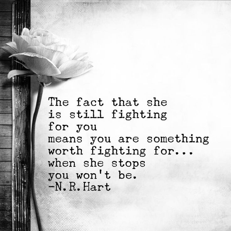 The fact that she is still fighting for you means you are something worth fighting for...When she stops you won't be.
