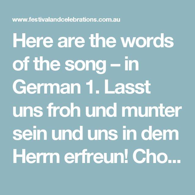 Here are the words of the song – in German 1. Lasst uns froh und munter sein und uns in dem Herrn erfreun! Chorus Lustig, lustig, tra-la-ra-la-la bald ist Niklausabend da bald ist Niklausabend da.  2. Bald ist uns're Schule aus Dann zieh'n wir vergnügt nach Haus.  3. Dann stell ich den Teller auf, Niklaus legt bestimmt was drauf.  4. Wenn ich schlaf, dann träume ich jetzt bringt Niklaus was für mich.  5. Wenn ich aufgestanden bin, lauf ich schnell zum Teller hin.  6. Niklaus ist ein guter…