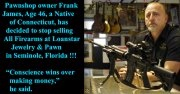 """Pawnshop owner Frank James, Age 46, a Native of Connecticut has decided to stop selling All Firearms at Loanstar Jewelry & Pawn in Seminole, Florida !!!..... """"Conscience wins over making money,"""" he said."""