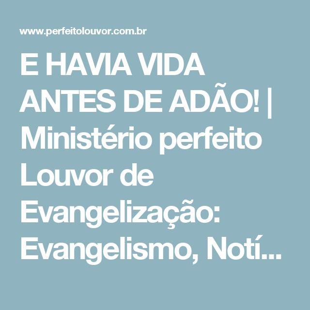 E HAVIA VIDA ANTES DE ADÃO! | Ministério perfeito Louvor de Evangelização: Evangelismo, Notícias Gospel, Rádio Gospel, Estudos, Mensagens e muito mais!