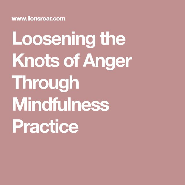 Loosening the Knots of Anger Through Mindfulness Practice