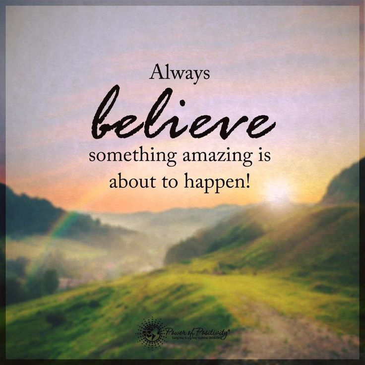 """""""Always believe something amazing is about to happen."""""""