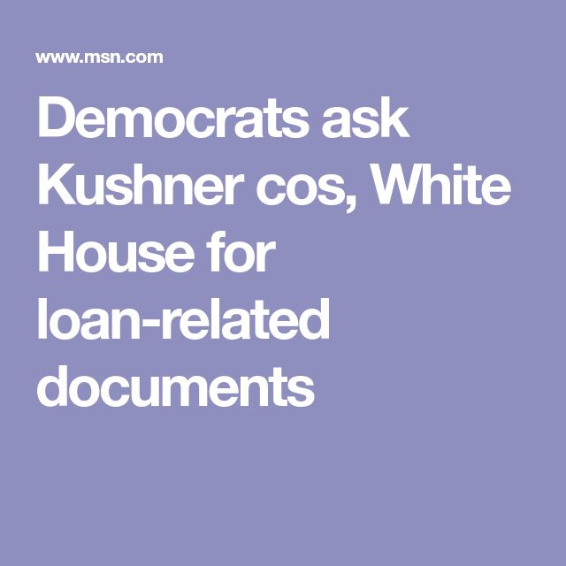 Democrats ask Kushner cos, White House for loan-related documents