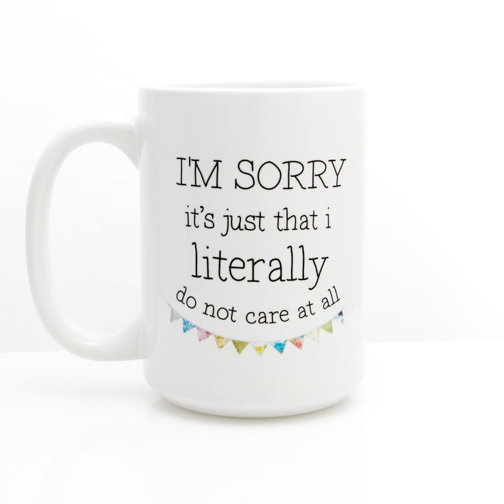 I'm Sorry It's Just That I Literally Do not Care At All. Ceramic Coffee Mug.