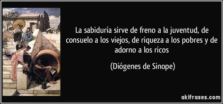 La sabiduría sirve de freno a la juventud, de consuelo a los viejos, de riqueza a los pobres y de adorno a los ricos (Diógenes de Sinope)