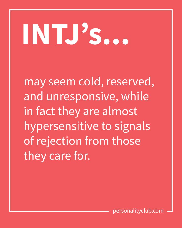 INTJ's may seem cold, reserved, and unresponsive, while in fact they are almost hypersensitive to signals of rejection from those they care for.