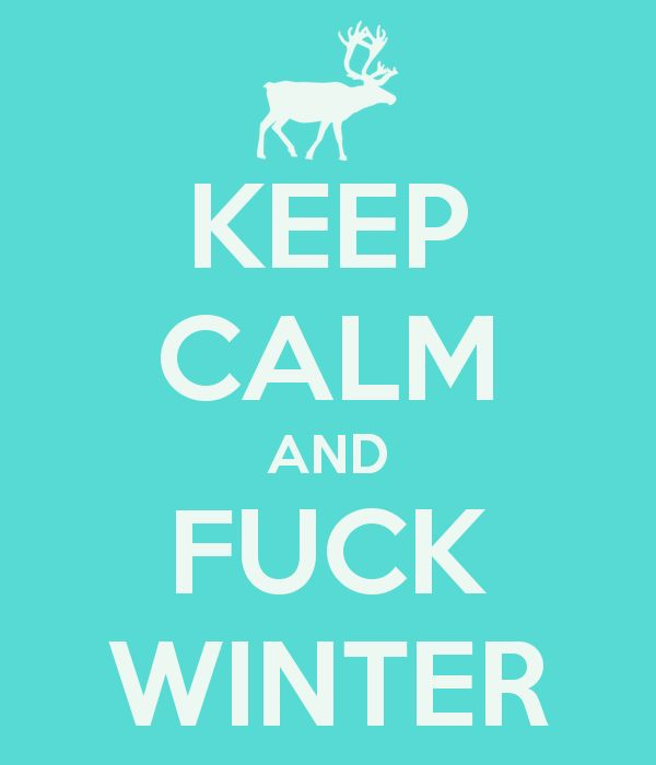 KEEP CALM and FUCK WINTER