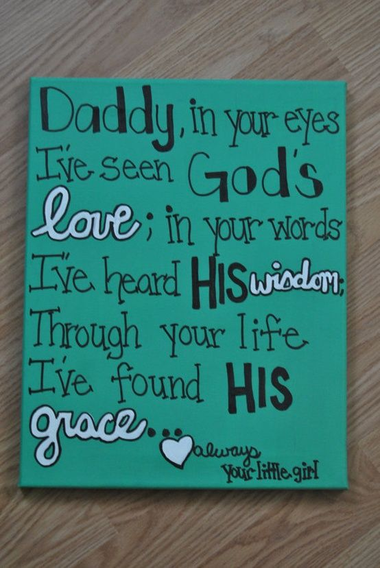 Daddy, in your eyes, I've seen God's love; in your words I've heard His wisdom; through your life, I've found His grace. Love always, your little girl