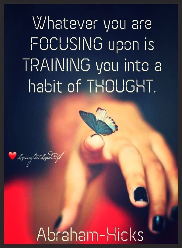 Whatever you are focusing on is training you into a habit of thought. -Abraham Hicks