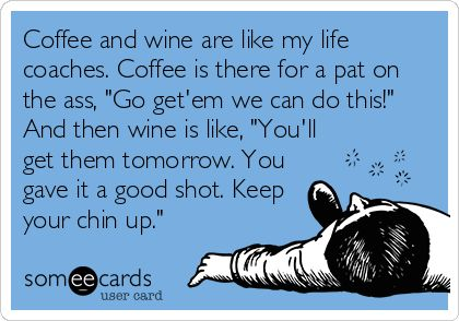 "Coffee and wine are like my life coaches. Coffee is there for a pat on the ass, ""Go get'em we can do this!"" And then wine is like, ""You'll get them tomorrow. You gave it a good shot. Keep your chin up."" 
