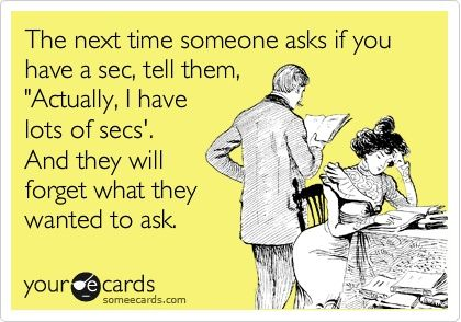 """""""The next time someone asks if you have a sec, tell the, 'Actually, I have lots of secs.' And they will forget what they wanted to ask."""""""