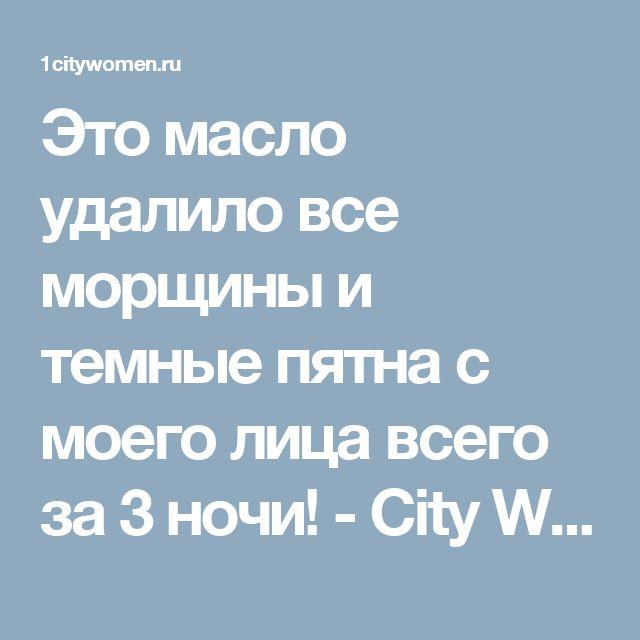 Это масло удалило все морщины и темные пятна с моего лица всего за 3 ночи! - City Women