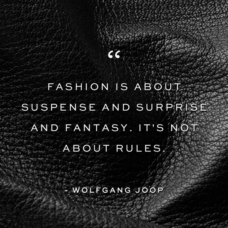 Fashion is about suspense – surprise – fantasy. It's not about rules. ~ Wolfang Joop