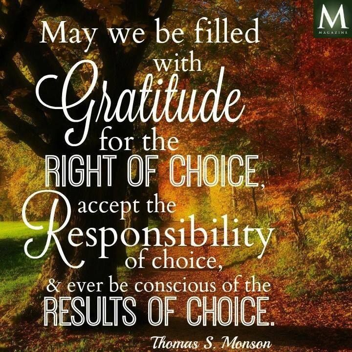 """""""May we be filled with gratitude for the right of choice, accept the responsibility of choice, and ever be conscious of the results of choice."""" — Thomas S. Monson 